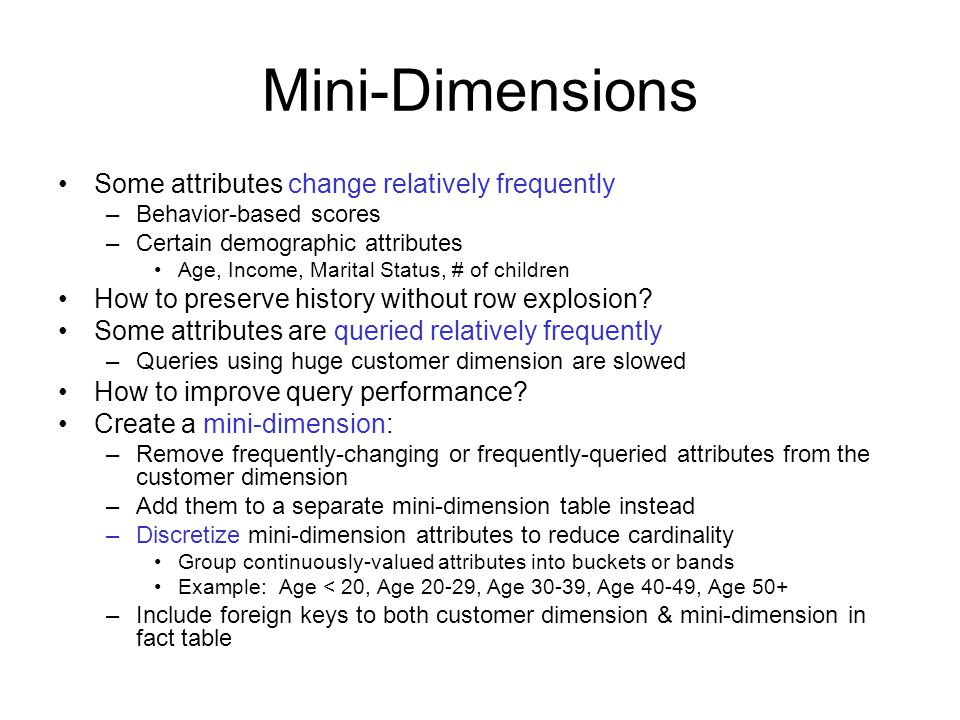 Mini-Dimensions Some attributes change relatively frequently –Behavior-based scores –Certain demographic attributes Age, Income, Marital Status, # of children How to preserve history without row explosion.
