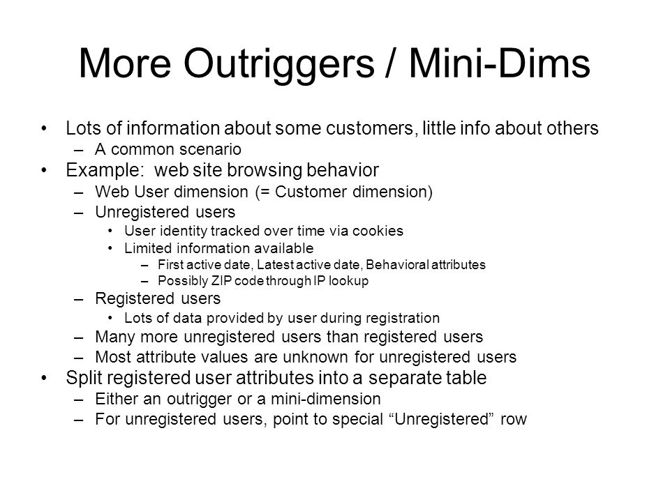 More Outriggers / Mini-Dims Lots of information about some customers, little info about others –A common scenario Example: web site browsing behavior –Web User dimension (= Customer dimension) –Unregistered users User identity tracked over time via cookies Limited information available –First active date, Latest active date, Behavioral attributes –Possibly ZIP code through IP lookup –Registered users Lots of data provided by user during registration –Many more unregistered users than registered users –Most attribute values are unknown for unregistered users Split registered user attributes into a separate table –Either an outrigger or a mini-dimension –For unregistered users, point to special Unregistered row
