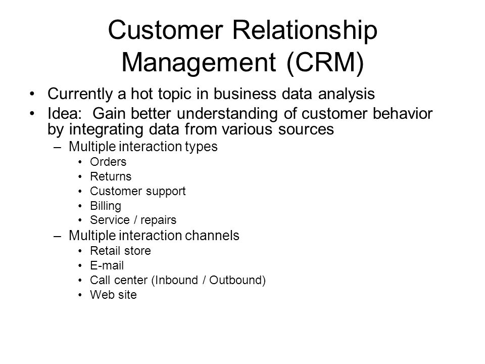 Customer Relationship Management (CRM) Currently a hot topic in business data analysis Idea: Gain better understanding of customer behavior by integrating data from various sources –Multiple interaction types Orders Returns Customer support Billing Service / repairs –Multiple interaction channels Retail store E-mail Call center (Inbound / Outbound) Web site