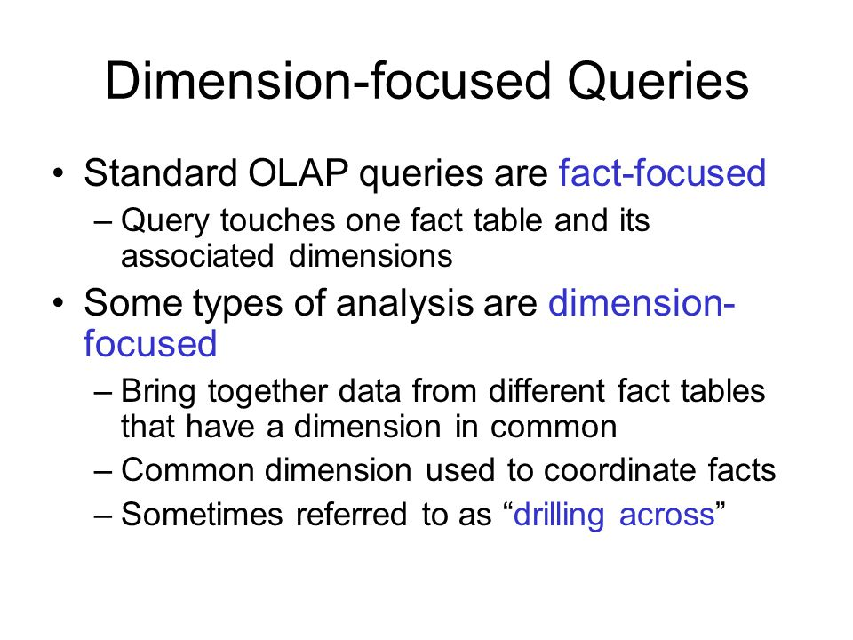Dimension-focused Queries Standard OLAP queries are fact-focused –Query touches one fact table and its associated dimensions Some types of analysis are dimension- focused –Bring together data from different fact tables that have a dimension in common –Common dimension used to coordinate facts –Sometimes referred to as drilling across