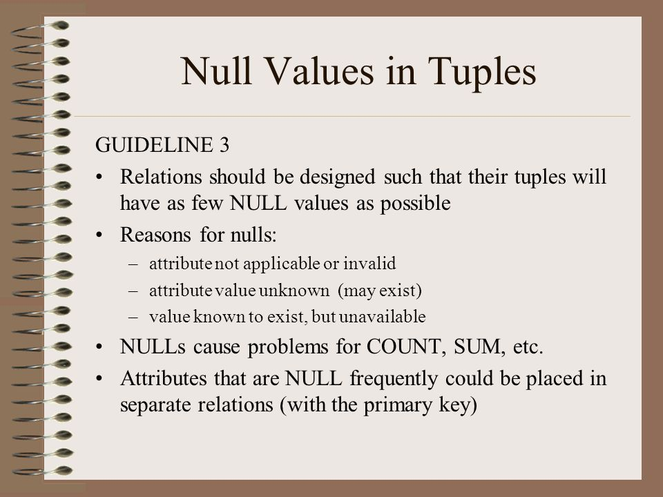 Null Values in Tuples GUIDELINE 3 Relations should be designed such that their tuples will have as few NULL values as possible Reasons for nulls: –attribute not applicable or invalid –attribute value unknown (may exist) –value known to exist, but unavailable NULLs cause problems for COUNT, SUM, etc.