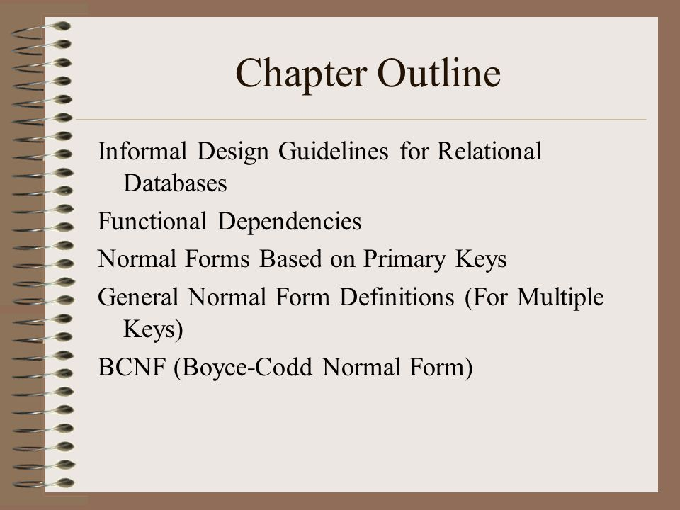 Chapter Outline Informal Design Guidelines for Relational Databases Functional Dependencies Normal Forms Based on Primary Keys General Normal Form Definitions (For Multiple Keys) BCNF (Boyce-Codd Normal Form)
