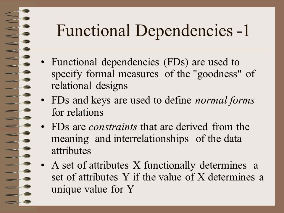 Functional Dependencies -1 Functional dependencies (FDs) are used to specify formal measures of the goodness of relational designs FDs and keys are used to define normal forms for relations FDs are constraints that are derived from the meaning and interrelationships of the data attributes A set of attributes X functionally determines a set of attributes Y if the value of X determines a unique value for Y