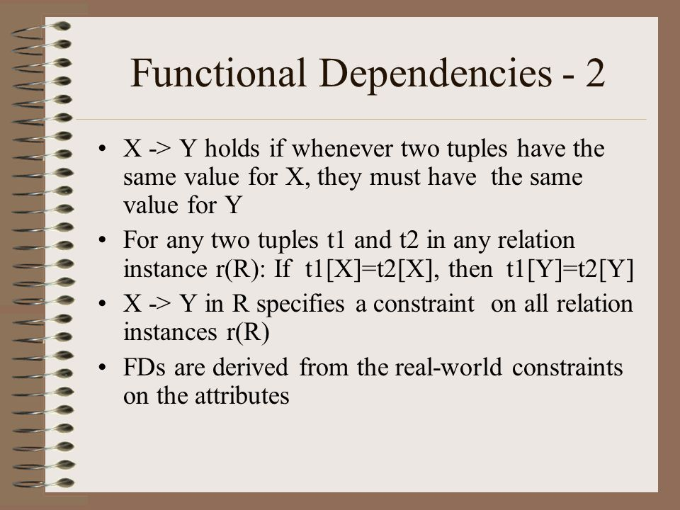 Functional Dependencies - 2 X -> Y holds if whenever two tuples have the same value for X, they must have the same value for Y For any two tuples t1 and t2 in any relation instance r(R): If t1[X]=t2[X], then t1[Y]=t2[Y] X -> Y in R specifies a constraint on all relation instances r(R) FDs are derived from the real-world constraints on the attributes