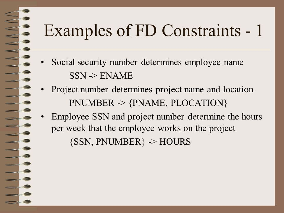 Examples of FD Constraints - 1 Social security number determines employee name SSN -> ENAME Project number determines project name and location PNUMBER -> {PNAME, PLOCATION} Employee SSN and project number determine the hours per week that the employee works on the project {SSN, PNUMBER} -> HOURS