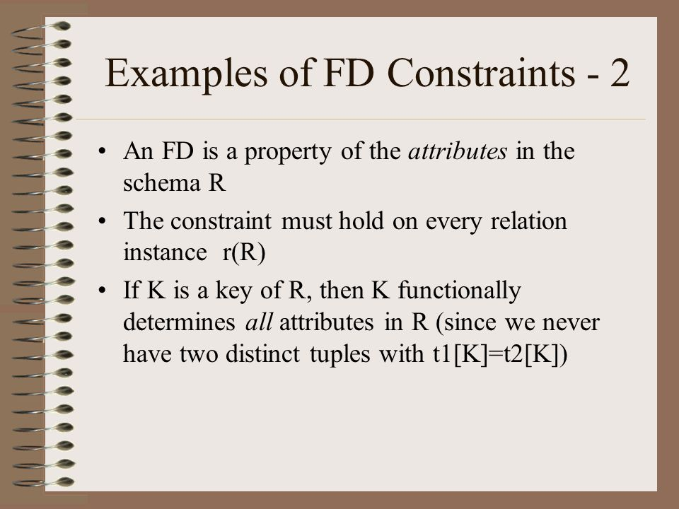 Examples of FD Constraints - 2 An FD is a property of the attributes in the schema R The constraint must hold on every relation instance r(R) If K is a key of R, then K functionally determines all attributes in R (since we never have two distinct tuples with t1[K]=t2[K])