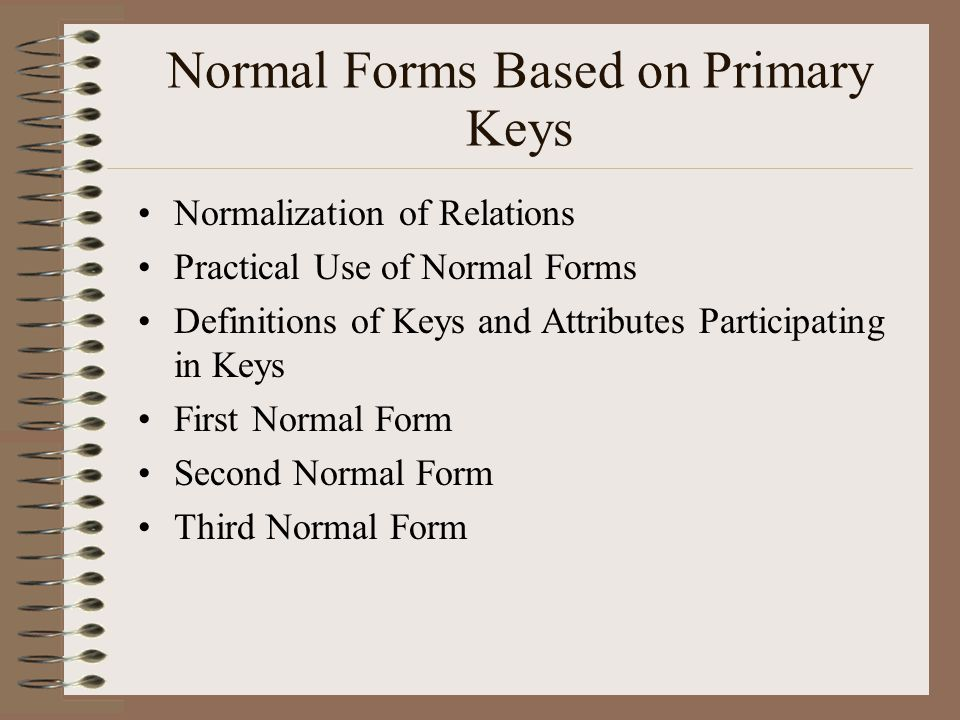 Normal Forms Based on Primary Keys Normalization of Relations Practical Use of Normal Forms Definitions of Keys and Attributes Participating in Keys First Normal Form Second Normal Form Third Normal Form