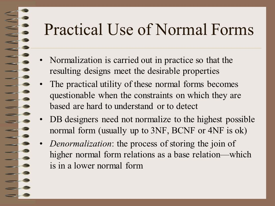 Practical Use of Normal Forms Normalization is carried out in practice so that the resulting designs meet the desirable properties The practical utility of these normal forms becomes questionable when the constraints on which they are based are hard to understand or to detect DB designers need not normalize to the highest possible normal form (usually up to 3NF, BCNF or 4NF is ok) Denormalization: the process of storing the join of higher normal form relations as a base relation—which is in a lower normal form