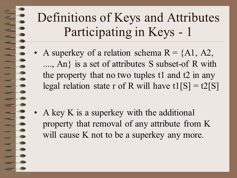 Definitions of Keys and Attributes Participating in Keys - 1 A superkey of a relation schema R = {A1, A2,...., An} is a set of attributes S subset-of R with the property that no two tuples t1 and t2 in any legal relation state r of R will have t1[S] = t2[S] A key K is a superkey with the additional property that removal of any attribute from K will cause K not to be a superkey any more.
