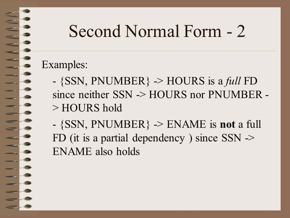 Second Normal Form - 2 Examples: - {SSN, PNUMBER} -> HOURS is a full FD since neither SSN -> HOURS nor PNUMBER - > HOURS hold - {SSN, PNUMBER} -> ENAME is not a full FD (it is a partial dependency ) since SSN -> ENAME also holds