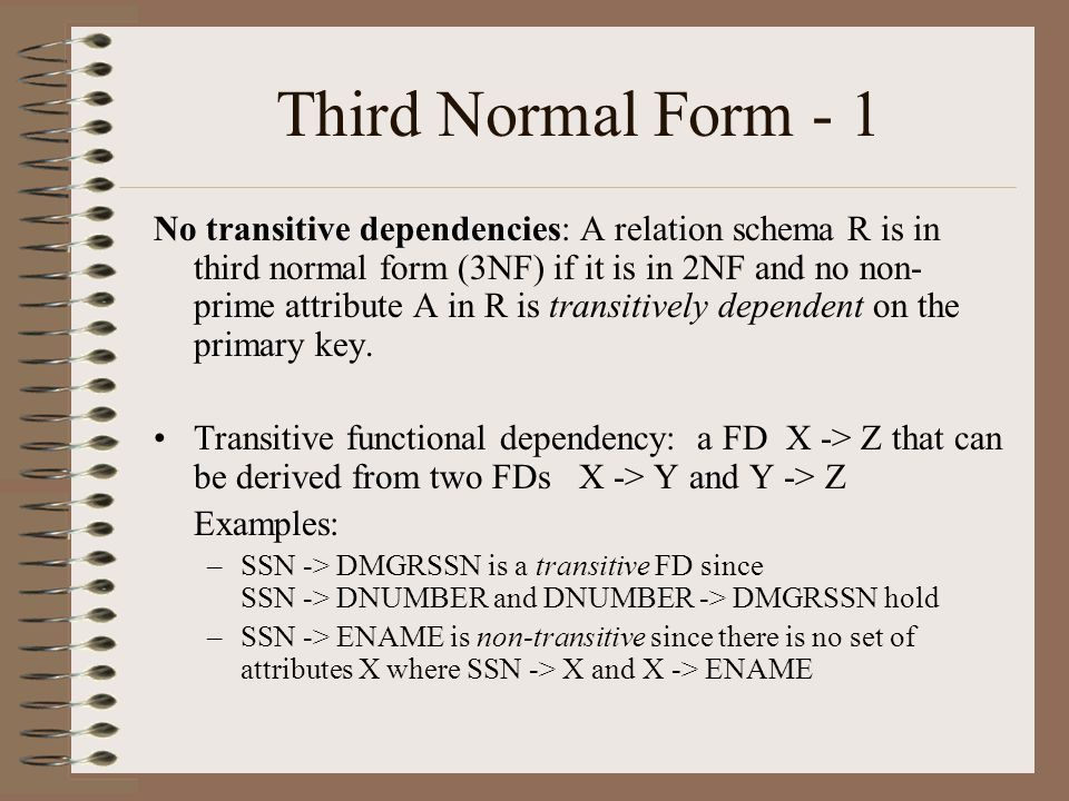 Third Normal Form - 1 No transitive dependencies: A relation schema R is in third normal form (3NF) if it is in 2NF and no non- prime attribute A in R is transitively dependent on the primary key.