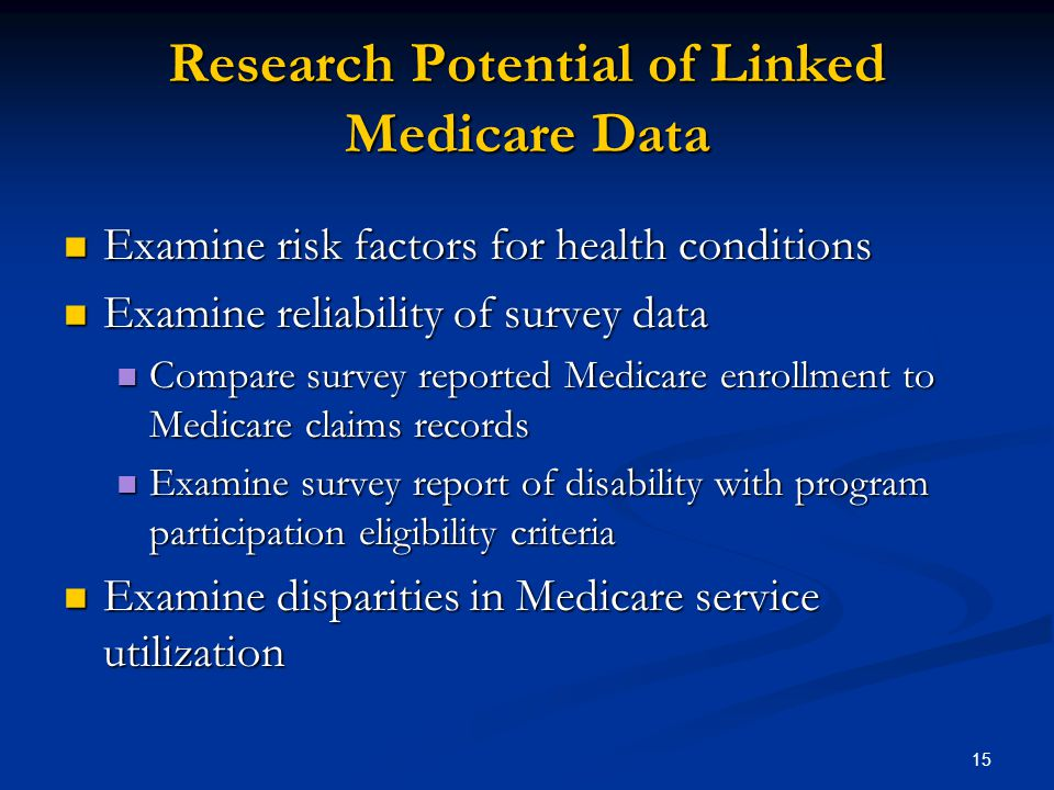 15 Research Potential of Linked Medicare Data Examine risk factors for health conditions Examine risk factors for health conditions Examine reliability of survey data Examine reliability of survey data Compare survey reported Medicare enrollment to Medicare claims records Compare survey reported Medicare enrollment to Medicare claims records Examine survey report of disability with program participation eligibility criteria Examine survey report of disability with program participation eligibility criteria Examine disparities in Medicare service utilization Examine disparities in Medicare service utilization