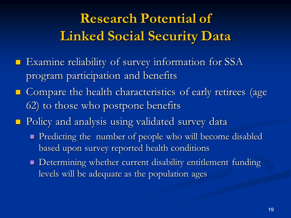 19 Research Potential of Linked Social Security Data Examine reliability of survey information for SSA program participation and benefits Examine reliability of survey information for SSA program participation and benefits Compare the health characteristics of early retirees (age 62) to those who postpone benefits Compare the health characteristics of early retirees (age 62) to those who postpone benefits Policy and analysis using validated survey data Policy and analysis using validated survey data Predicting the number of people who will become disabled based upon survey reported health conditions Predicting the number of people who will become disabled based upon survey reported health conditions Determining whether current disability entitlement funding levels will be adequate as the population ages Determining whether current disability entitlement funding levels will be adequate as the population ages