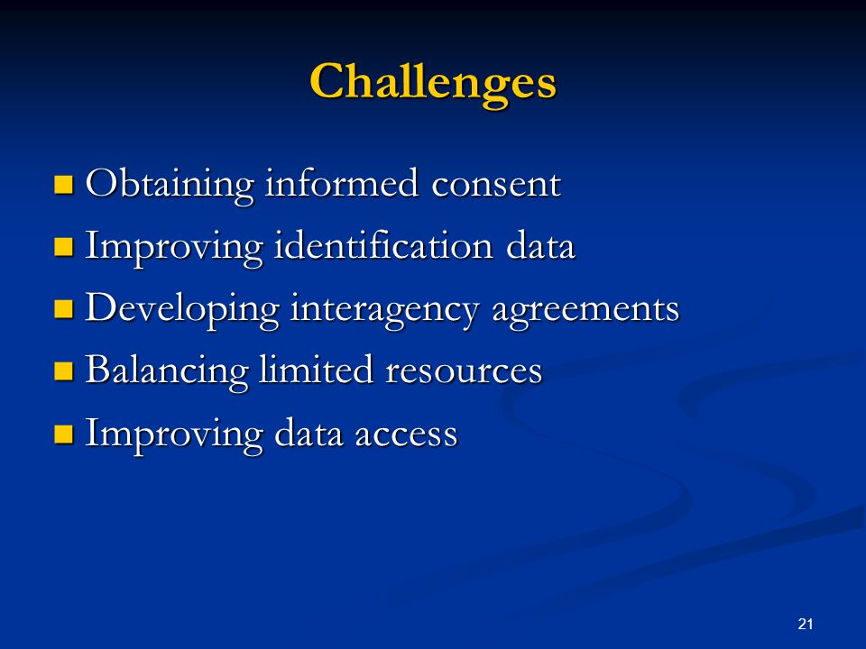 21 Challenges Obtaining informed consent Obtaining informed consent Improving identification data Improving identification data Developing interagency agreements Developing interagency agreements Balancing limited resources Balancing limited resources Improving data access Improving data access