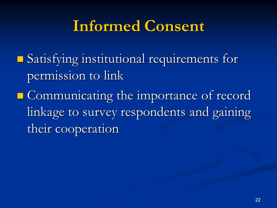 22 Informed Consent Satisfying institutional requirements for permission to link Satisfying institutional requirements for permission to link Communicating the importance of record linkage to survey respondents and gaining their cooperation Communicating the importance of record linkage to survey respondents and gaining their cooperation
