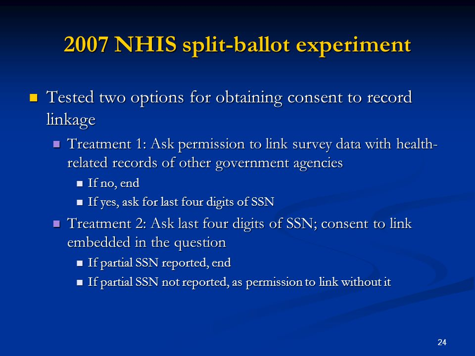 24 2007 NHIS split-ballot experiment Tested two options for obtaining consent to record linkage Tested two options for obtaining consent to record linkage Treatment 1: Ask permission to link survey data with health- related records of other government agencies Treatment 1: Ask permission to link survey data with health- related records of other government agencies If no, end If no, end If yes, ask for last four digits of SSN If yes, ask for last four digits of SSN Treatment 2: Ask last four digits of SSN; consent to link embedded in the question Treatment 2: Ask last four digits of SSN; consent to link embedded in the question If partial SSN reported, end If partial SSN reported, end If partial SSN not reported, as permission to link without it If partial SSN not reported, as permission to link without it