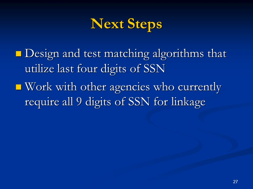 27 Next Steps Design and test matching algorithms that utilize last four digits of SSN Design and test matching algorithms that utilize last four digits of SSN Work with other agencies who currently require all 9 digits of SSN for linkage Work with other agencies who currently require all 9 digits of SSN for linkage