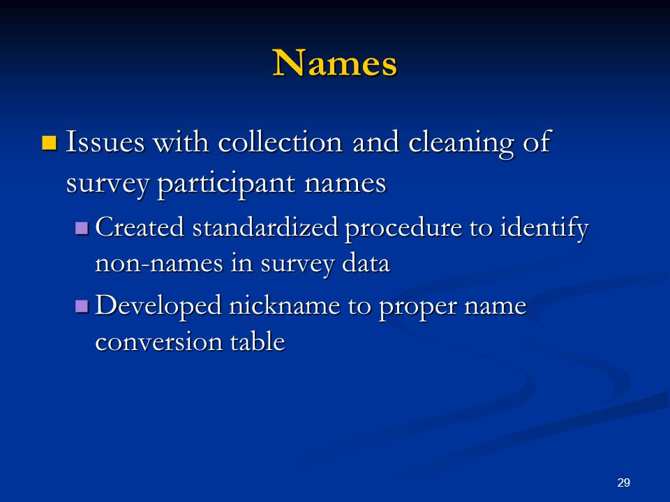 29 Names Issues with collection and cleaning of survey participant names Issues with collection and cleaning of survey participant names Created standardized procedure to identify non-names in survey data Created standardized procedure to identify non-names in survey data Developed nickname to proper name conversion table Developed nickname to proper name conversion table