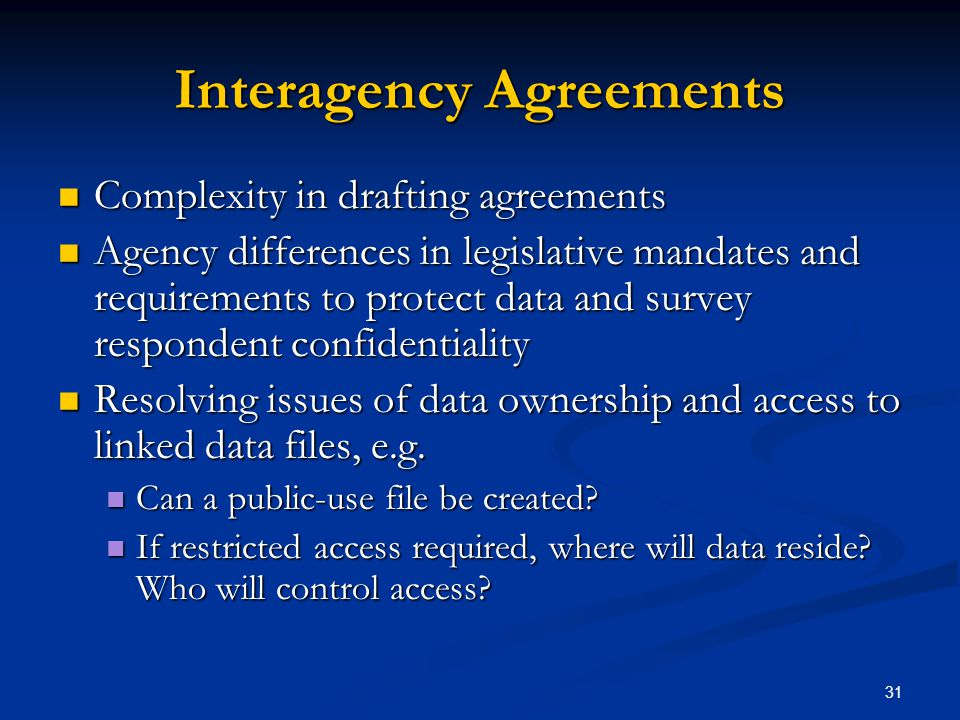 31 Interagency Agreements Complexity in drafting agreements Complexity in drafting agreements Agency differences in legislative mandates and requirements to protect data and survey respondent confidentiality Agency differences in legislative mandates and requirements to protect data and survey respondent confidentiality Resolving issues of data ownership and access to linked data files, e.g.