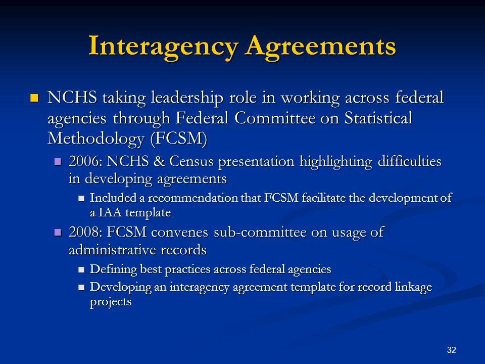 32 Interagency Agreements NCHS taking leadership role in working across federal agencies through Federal Committee on Statistical Methodology (FCSM) NCHS taking leadership role in working across federal agencies through Federal Committee on Statistical Methodology (FCSM) 2006: NCHS & Census presentation highlighting difficulties in developing agreements 2006: NCHS & Census presentation highlighting difficulties in developing agreements Included a recommendation that FCSM facilitate the development of a IAA template Included a recommendation that FCSM facilitate the development of a IAA template 2008: FCSM convenes sub-committee on usage of administrative records 2008: FCSM convenes sub-committee on usage of administrative records Defining best practices across federal agencies Defining best practices across federal agencies Developing an interagency agreement template for record linkage projects Developing an interagency agreement template for record linkage projects