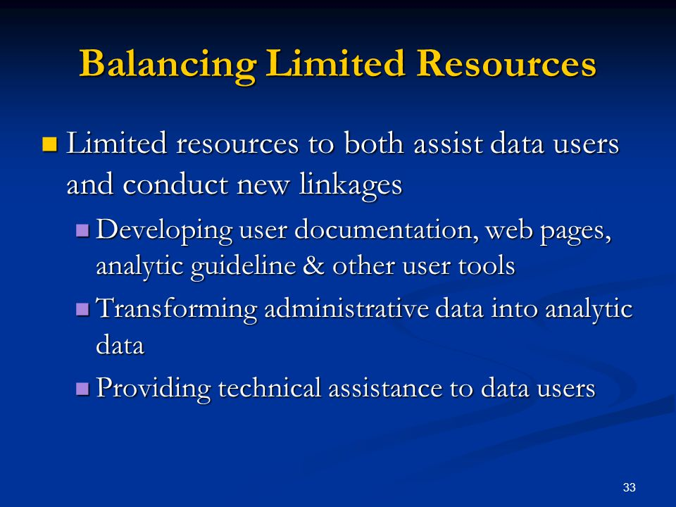 33 Balancing Limited Resources Limited resources to both assist data users and conduct new linkages Limited resources to both assist data users and conduct new linkages Developing user documentation, web pages, analytic guideline & other user tools Developing user documentation, web pages, analytic guideline & other user tools Transforming administrative data into analytic data Transforming administrative data into analytic data Providing technical assistance to data users Providing technical assistance to data users