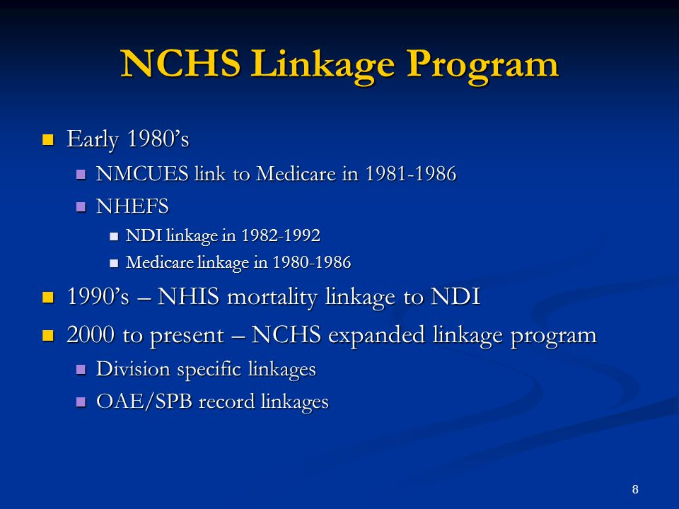 8 NCHS Linkage Program Early 1980's Early 1980's NMCUES link to Medicare in 1981-1986 NMCUES link to Medicare in 1981-1986 NHEFS NHEFS NDI linkage in 1982-1992 NDI linkage in 1982-1992 Medicare linkage in 1980-1986 Medicare linkage in 1980-1986 1990's – NHIS mortality linkage to NDI 1990's – NHIS mortality linkage to NDI 2000 to present – NCHS expanded linkage program 2000 to present – NCHS expanded linkage program Division specific linkages Division specific linkages OAE/SPB record linkages OAE/SPB record linkages