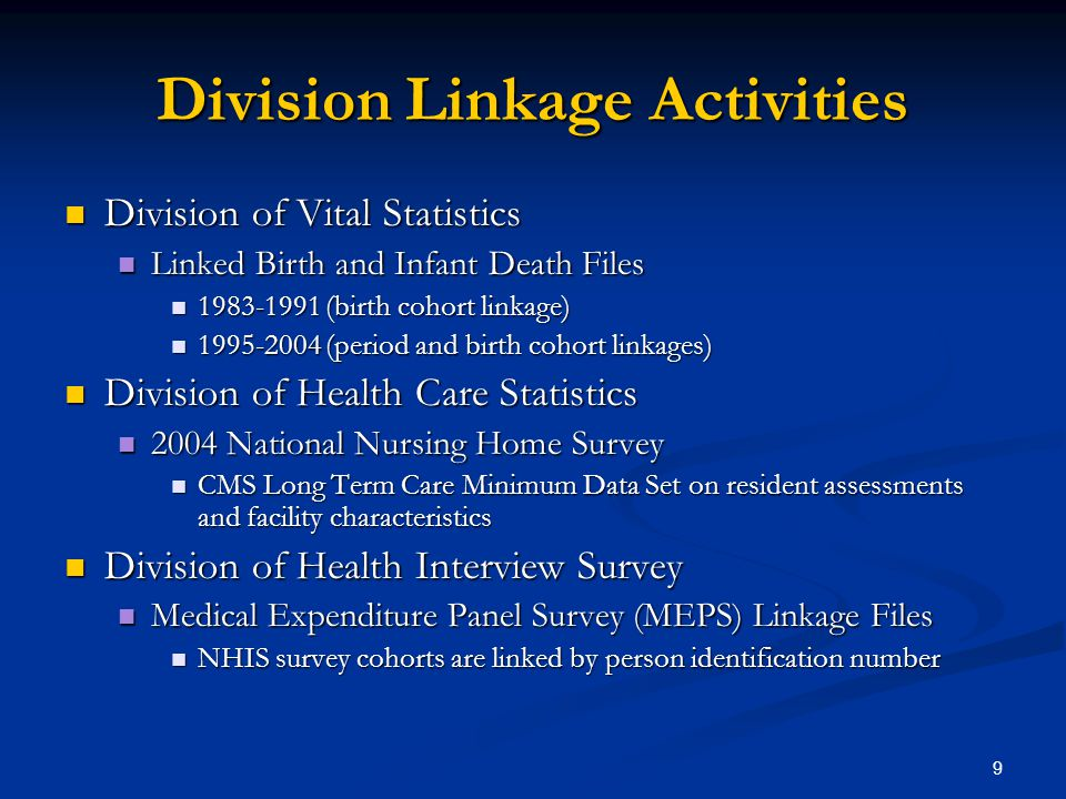 9 Division Linkage Activities Division of Vital Statistics Division of Vital Statistics Linked Birth and Infant Death Files Linked Birth and Infant Death Files 1983-1991 (birth cohort linkage) 1983-1991 (birth cohort linkage) 1995-2004 (period and birth cohort linkages) 1995-2004 (period and birth cohort linkages) Division of Health Care Statistics Division of Health Care Statistics 2004 National Nursing Home Survey 2004 National Nursing Home Survey CMS Long Term Care Minimum Data Set on resident assessments and facility characteristics CMS Long Term Care Minimum Data Set on resident assessments and facility characteristics Division of Health Interview Survey Division of Health Interview Survey Medical Expenditure Panel Survey (MEPS) Linkage Files Medical Expenditure Panel Survey (MEPS) Linkage Files NHIS survey cohorts are linked by person identification number NHIS survey cohorts are linked by person identification number