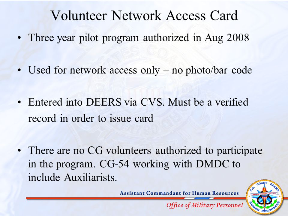 Office of Military Personnel Volunteer Network Access Card Three year pilot program authorized in Aug 2008 Used for network access only – no photo/bar code Entered into DEERS via CVS.