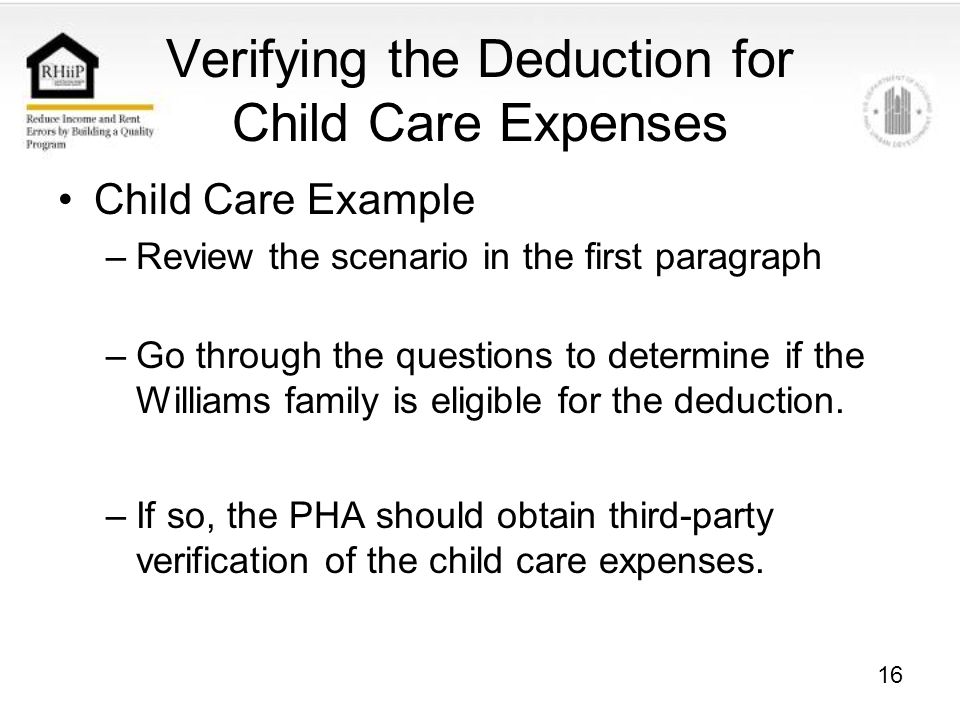 16 Verifying the Deduction for Child Care Expenses Child Care Example –Review the scenario in the first paragraph –Go through the questions to determine if the Williams family is eligible for the deduction.