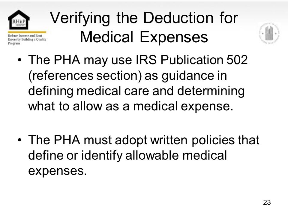 23 Verifying the Deduction for Medical Expenses The PHA may use IRS Publication 502 (references section) as guidance in defining medical care and determining what to allow as a medical expense.