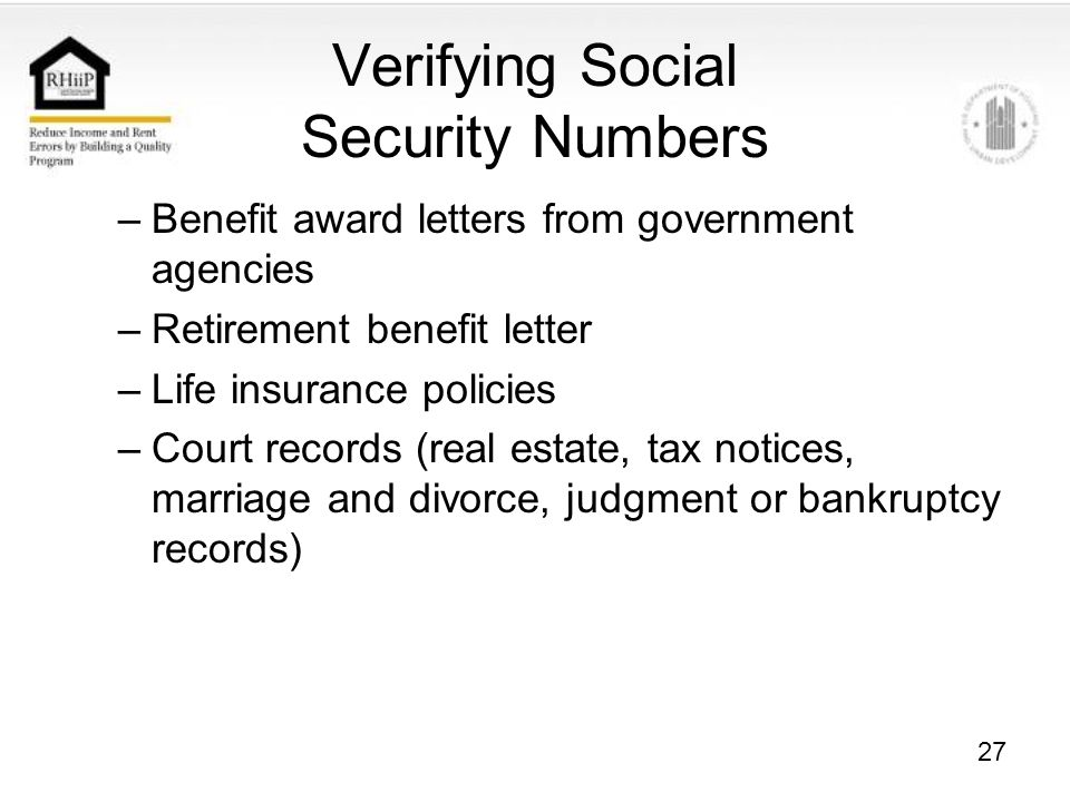 27 Verifying Social Security Numbers –Benefit award letters from government agencies –Retirement benefit letter –Life insurance policies –Court records (real estate, tax notices, marriage and divorce, judgment or bankruptcy records)