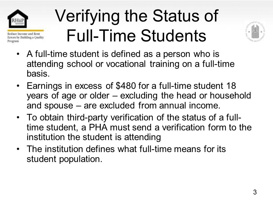 3 Verifying the Status of Full-Time Students A full-time student is defined as a person who is attending school or vocational training on a full-time basis.