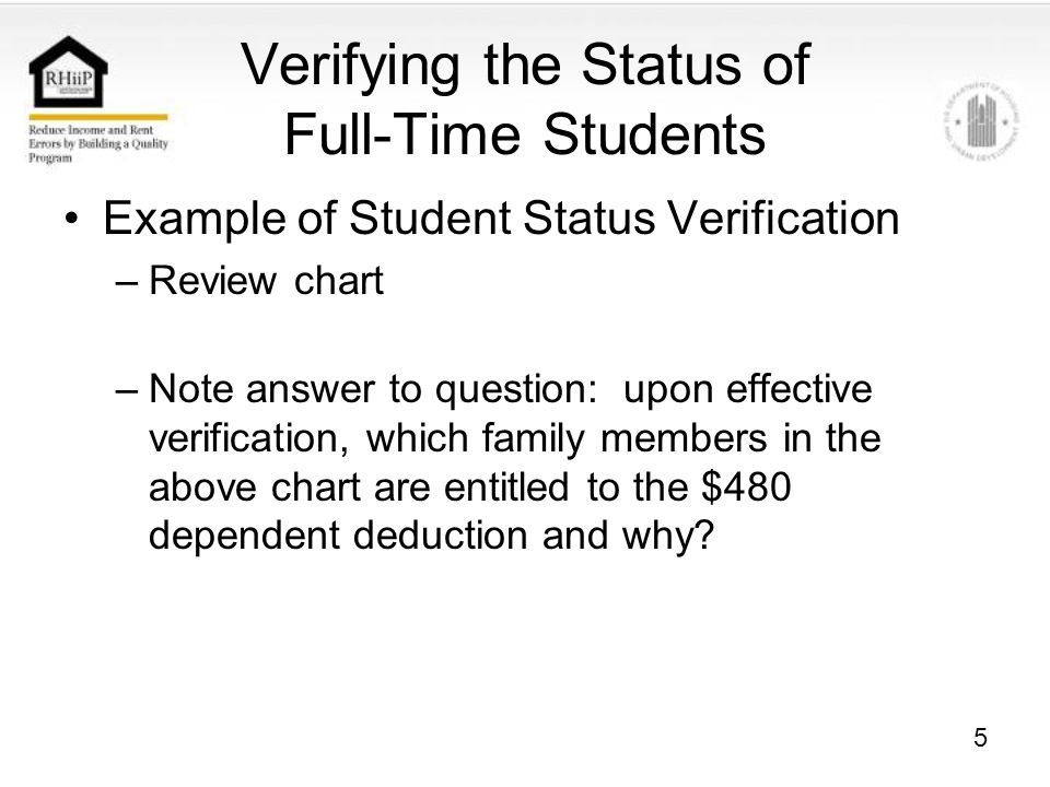 5 Verifying the Status of Full-Time Students Example of Student Status Verification –Review chart –Note answer to question: upon effective verification, which family members in the above chart are entitled to the $480 dependent deduction and why