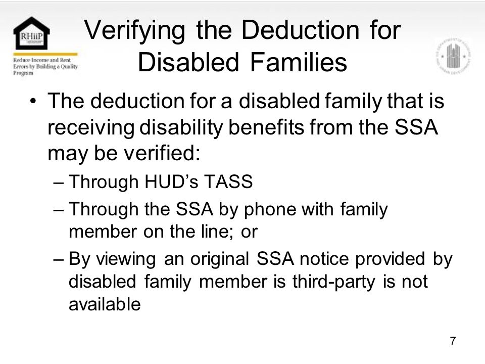 7 Verifying the Deduction for Disabled Families The deduction for a disabled family that is receiving disability benefits from the SSA may be verified: –Through HUD's TASS –Through the SSA by phone with family member on the line; or –By viewing an original SSA notice provided by disabled family member is third-party is not available