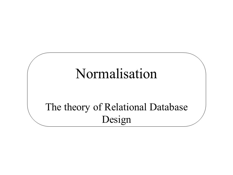 Normalisation The theory of Relational Database Design