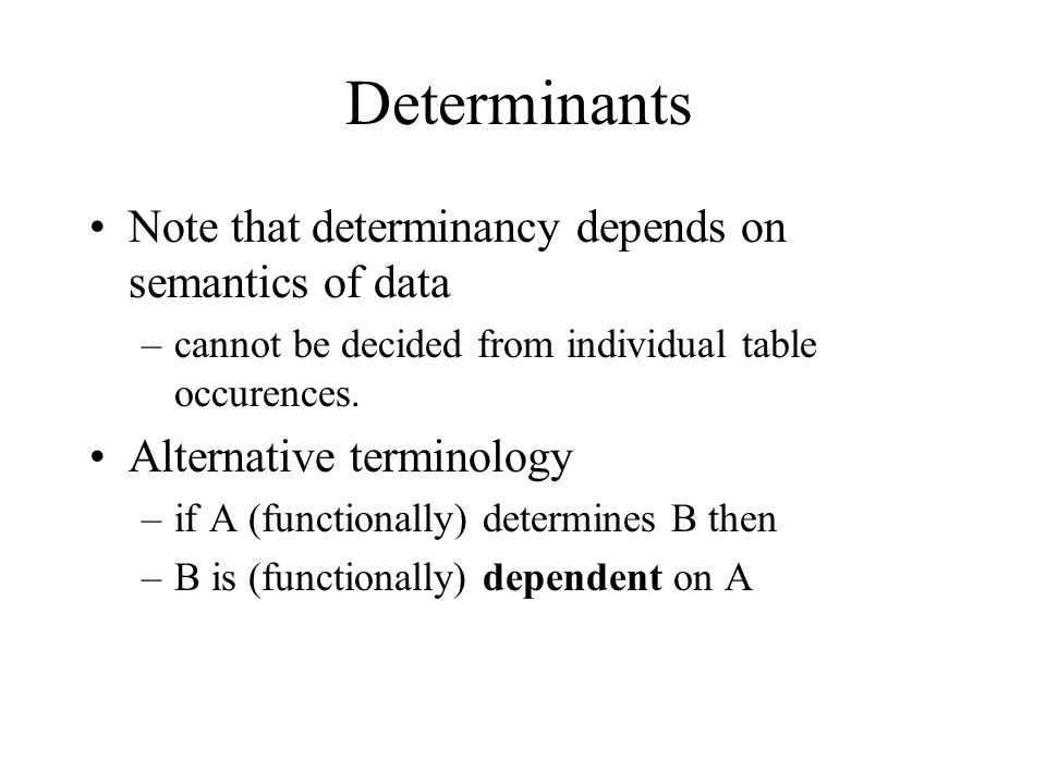 Determinants Note that determinancy depends on semantics of data –cannot be decided from individual table occurences. Alternative terminology –if A (f