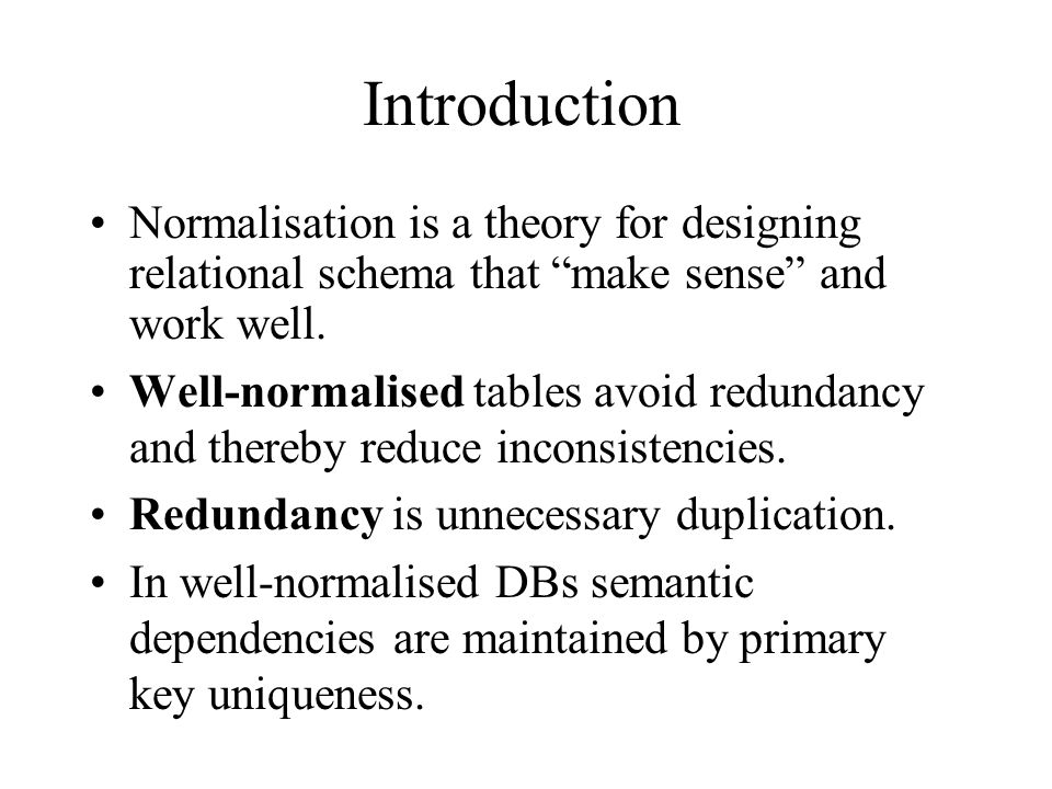 Introduction Normalisation is a theory for designing relational schema that make sense and work well.