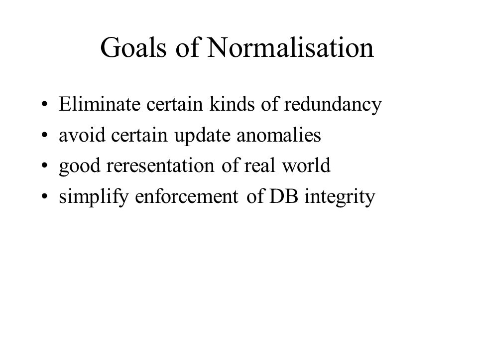 Goals of Normalisation Eliminate certain kinds of redundancy avoid certain update anomalies good reresentation of real world simplify enforcement of D