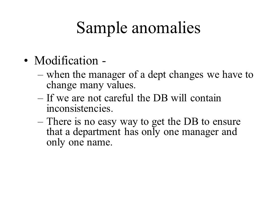Sample anomalies Modification - –when the manager of a dept changes we have to change many values. –If we are not careful the DB will contain inconsis