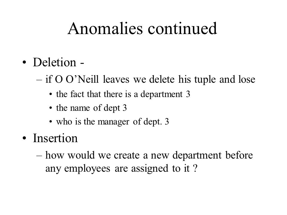 Anomalies continued Deletion - –if O O'Neill leaves we delete his tuple and lose the fact that there is a department 3 the name of dept 3 who is the m