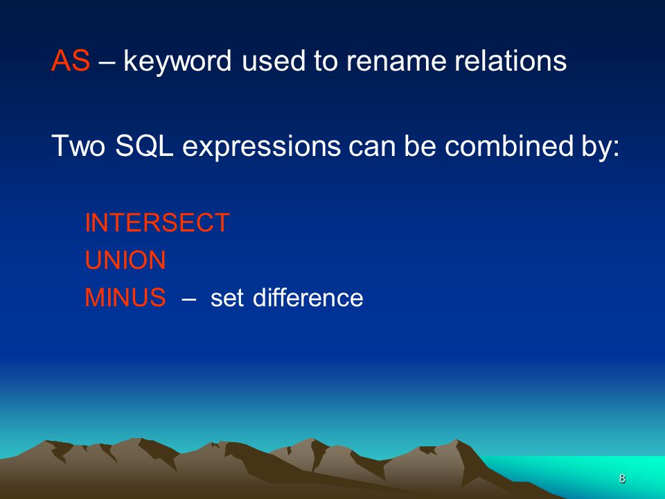 8 AS – keyword used to rename relations Two SQL expressions can be combined by: INTERSECT UNION MINUS – set difference