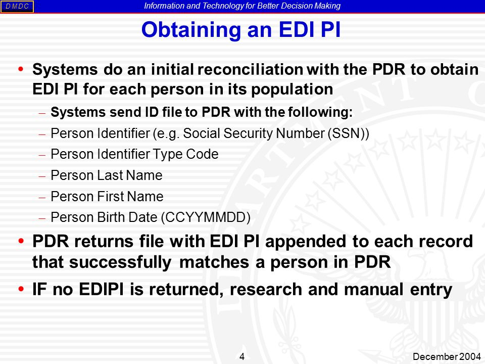 Information and Technology for Better Decision Making MDDC 4December 2004 Obtaining an EDI PI  Systems do an initial reconciliation with the PDR to obtain EDI PI for each person in its population  Systems send ID file to PDR with the following:  Person Identifier (e.g.