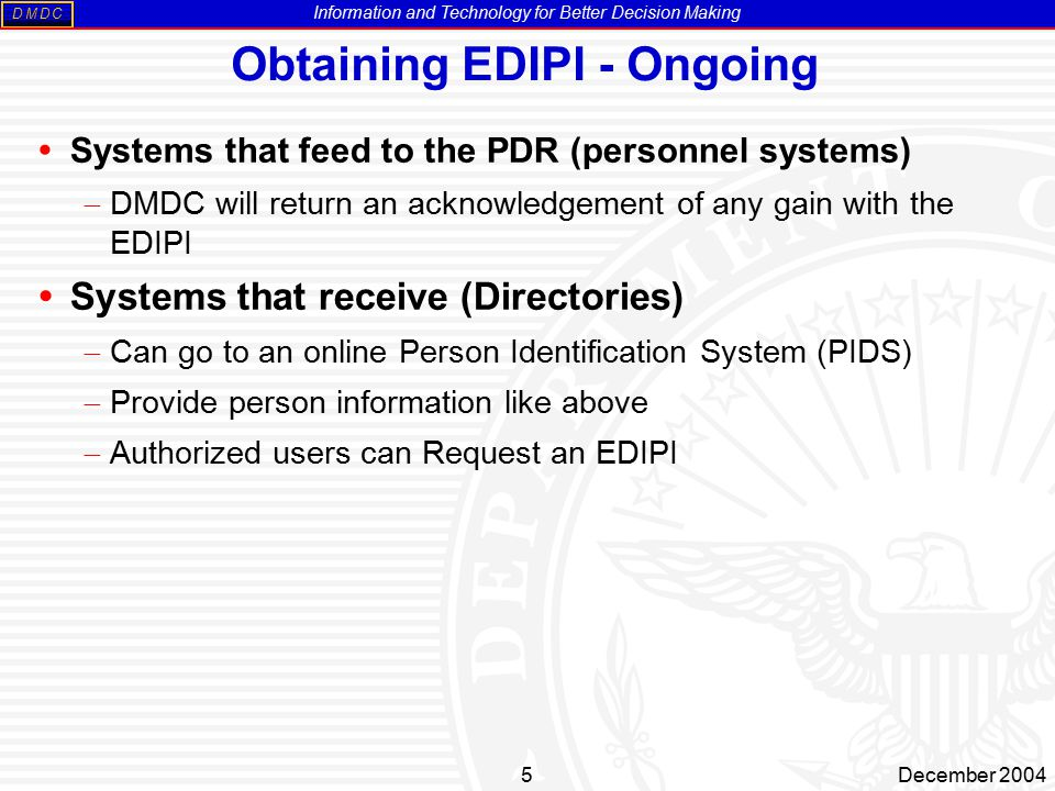 Information and Technology for Better Decision Making MDDC 5December 2004 Obtaining EDIPI - Ongoing  Systems that feed to the PDR (personnel systems)  DMDC will return an acknowledgement of any gain with the EDIPI  Systems that receive (Directories)  Can go to an online Person Identification System (PIDS)  Provide person information like above  Authorized users can Request an EDIPI