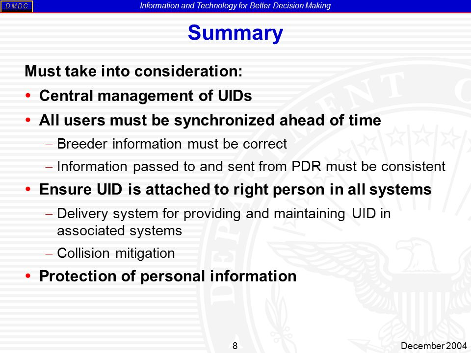 Information and Technology for Better Decision Making MDDC 8December 2004 Summary Must take into consideration:  Central management of UIDs  All users must be synchronized ahead of time  Breeder information must be correct  Information passed to and sent from PDR must be consistent  Ensure UID is attached to right person in all systems  Delivery system for providing and maintaining UID in associated systems  Collision mitigation  Protection of personal information
