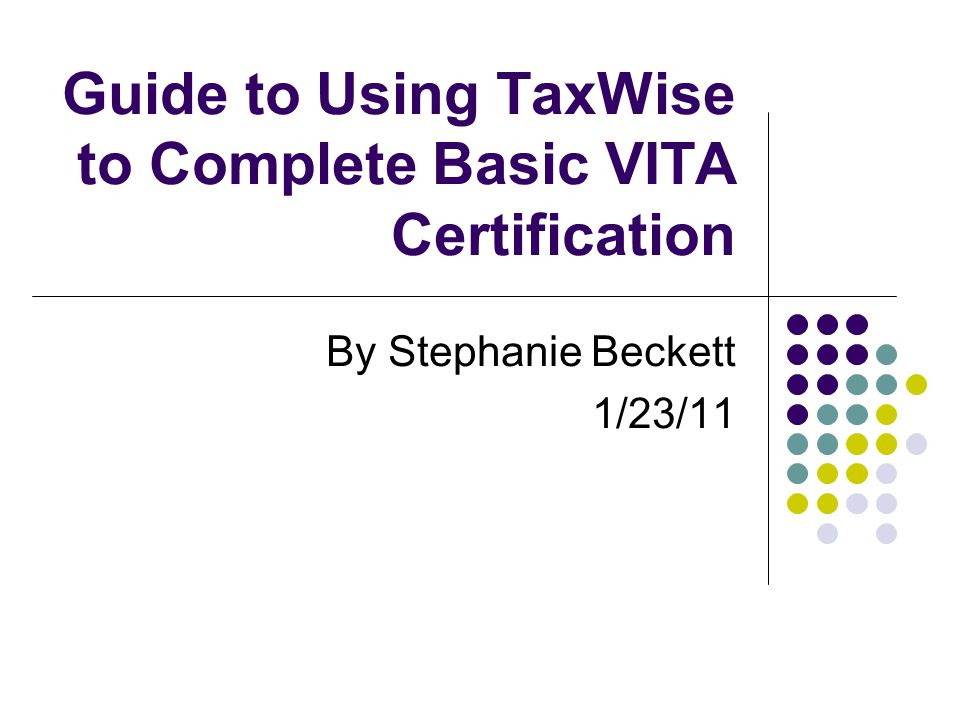 Guide to Using TaxWise to Complete Basic VITA Certification By Stephanie Beckett 1/23/11