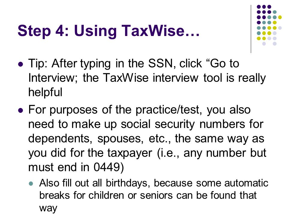 "Step 4: Using TaxWise… Tip: After typing in the SSN, click ""Go to Interview; the TaxWise interview tool is really helpful For purposes of the practice"
