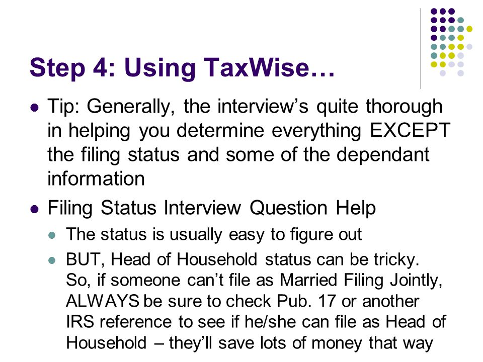 Step 4: Using TaxWise… Tip: Generally, the interview's quite thorough in helping you determine everything EXCEPT the filing status and some of the dep