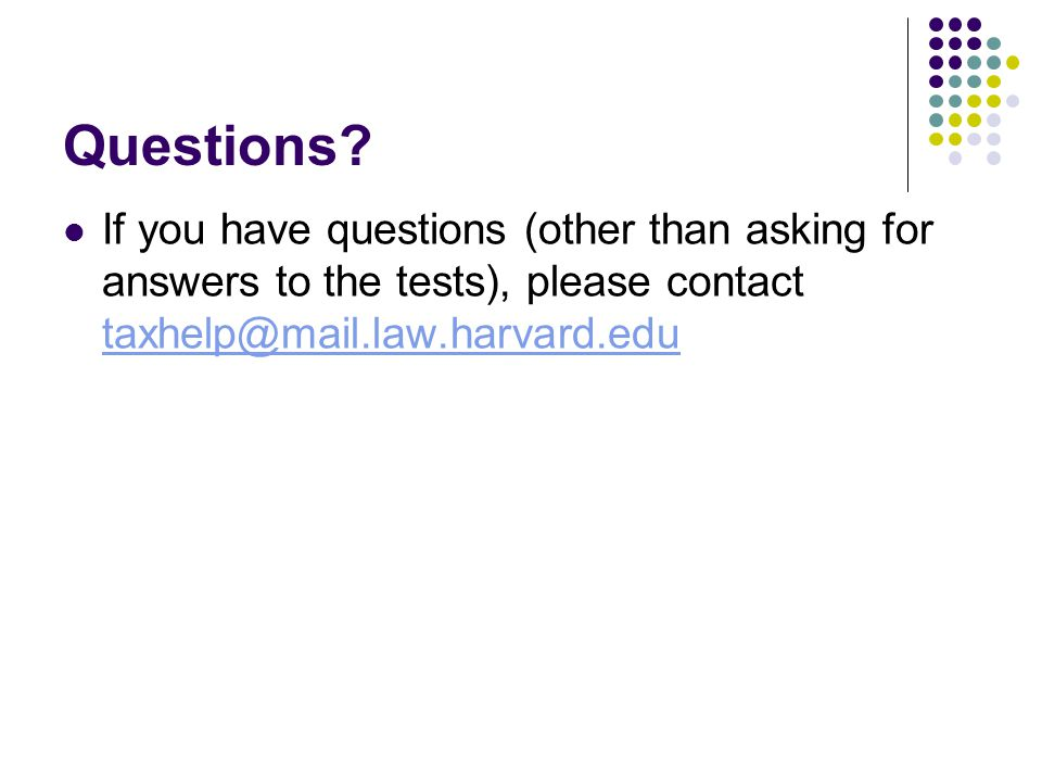 Questions? If you have questions (other than asking for answers to the tests), please contact taxhelp@mail.law.harvard.edu taxhelp@mail.law.harvard.ed