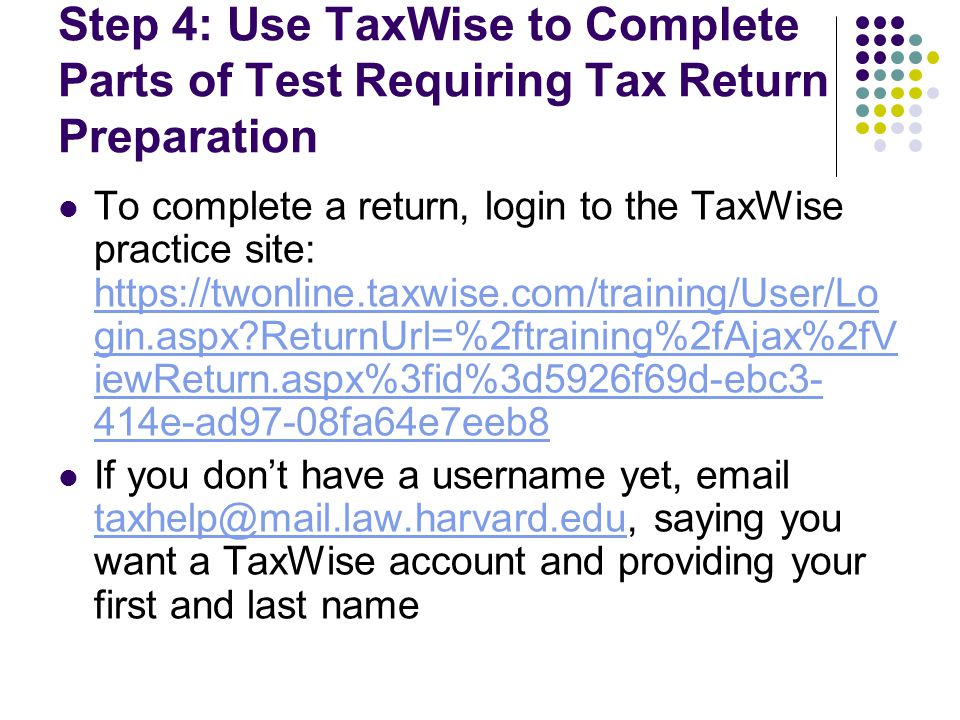 Step 4: Use TaxWise to Complete Parts of Test Requiring Tax Return Preparation To complete a return, login to the TaxWise practice site: https://twonl
