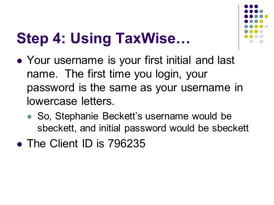 Step 4: Using TaxWise… Your username is your first initial and last name. The first time you login, your password is the same as your username in lowe